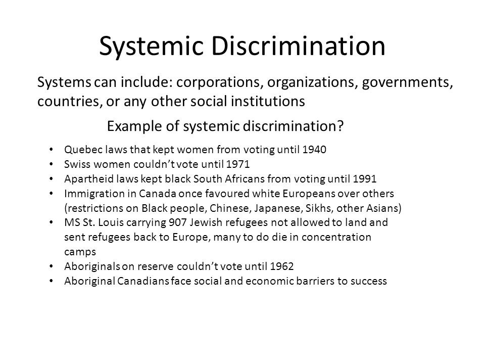 Systemic Discrimination Systems can include: corporations, organizations, governments, countries, or any other social institutions Quebec laws that kept women from voting until 1940 Swiss women couldn't vote until 1971 Apartheid laws kept black South Africans from voting until 1991 Immigration in Canada once favoured white Europeans over others (restrictions on Black people, Chinese, Japanese, Sikhs, other Asians) MS St.