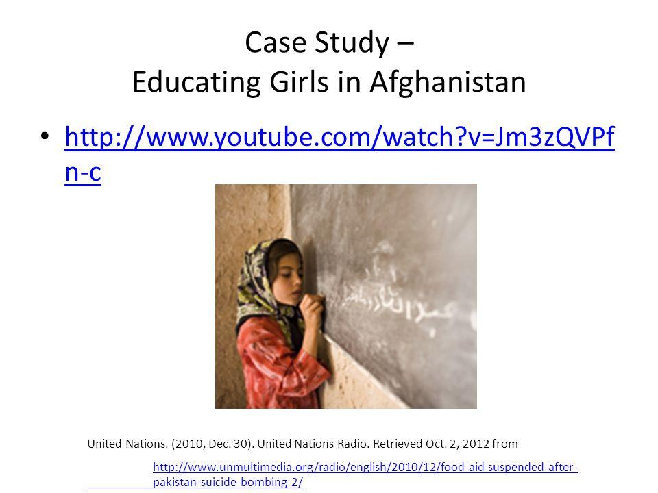 Case Study – Educating Girls in Afghanistan http://www.youtube.com/watch v=Jm3zQVPf n-c http://www.youtube.com/watch v=Jm3zQVPf n-c United Nations.