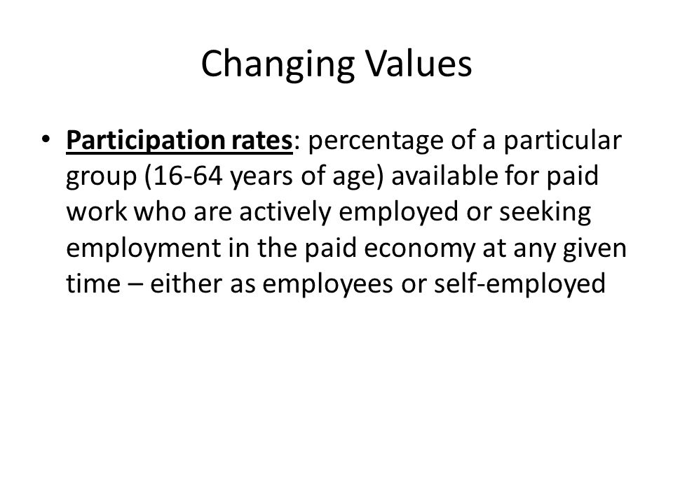 Changing Values Participation rates: percentage of a particular group (16-64 years of age) available for paid work who are actively employed or seeking employment in the paid economy at any given time – either as employees or self-employed