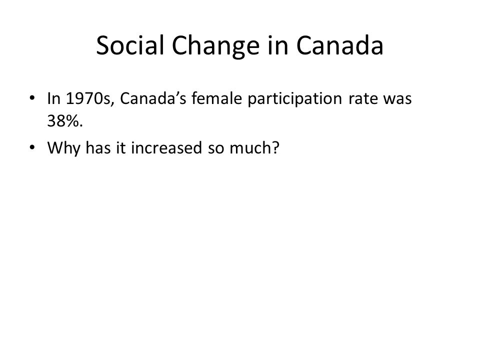 Social Change in Canada In 1970s, Canada's female participation rate was 38%.