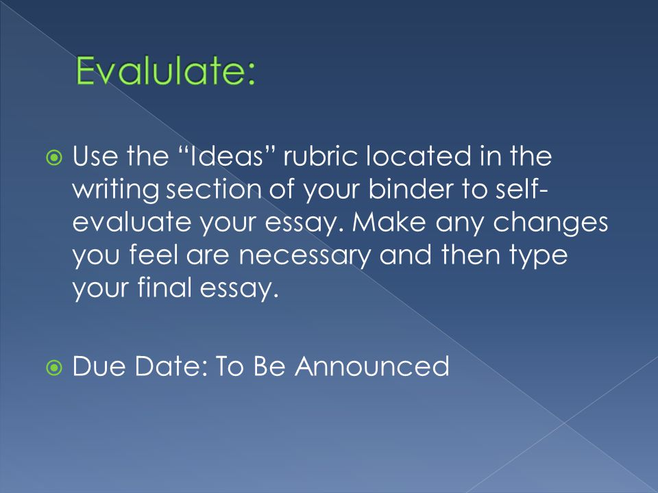  Use the Ideas rubric located in the writing section of your binder to self- evaluate your essay.