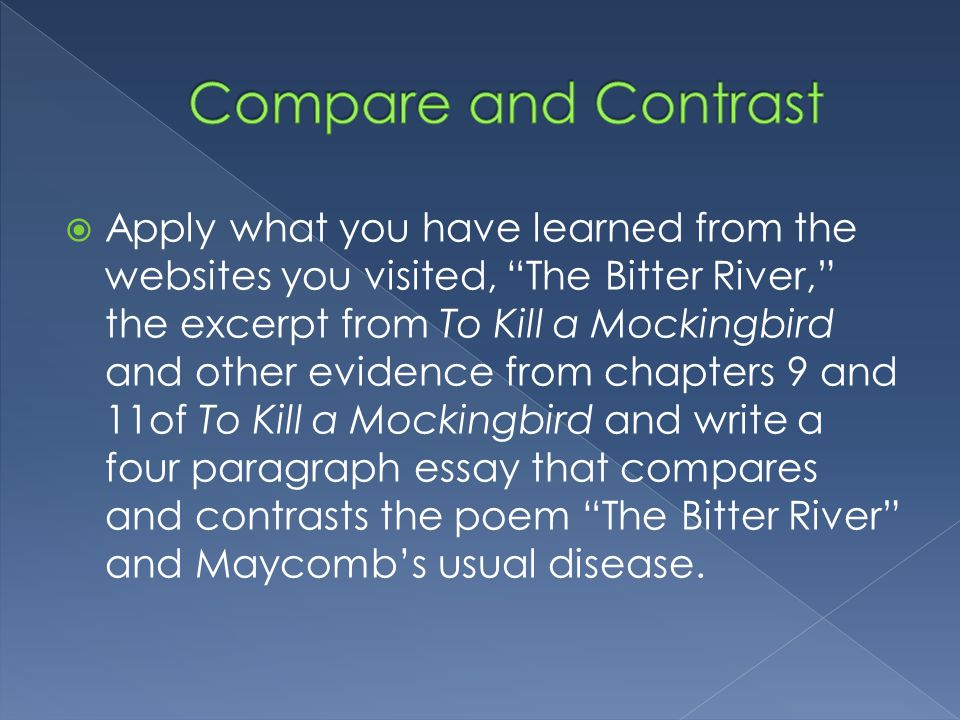  Apply what you have learned from the websites you visited, The Bitter River, the excerpt from To Kill a Mockingbird and other evidence from chapters 9 and 11of To Kill a Mockingbird and write a four paragraph essay that compares and contrasts the poem The Bitter River and Maycomb's usual disease.