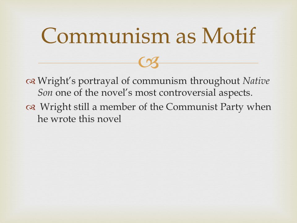   Wright's portrayal of communism throughout Native Son one of the novel's most controversial aspects.