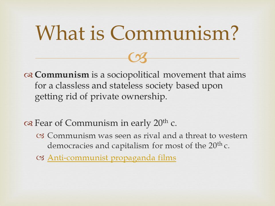   Communism is a sociopolitical movement that aims for a classless and stateless society based upon getting rid of private ownership.  Fear of Comm