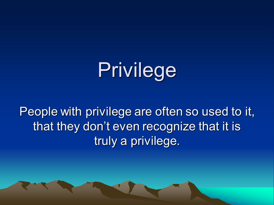Privilege Do some of these people (or people like them) have privilege that is not enjoyed by all? Are each of these people privileged in the same way