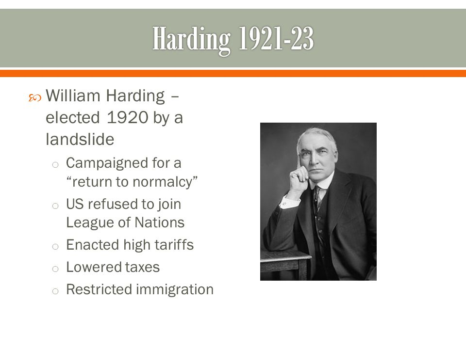 " William Harding – elected 1920 by a landslide o Campaigned for a ""return to normalcy"" o US refused to join League of Nations o Enacted high tariffs"