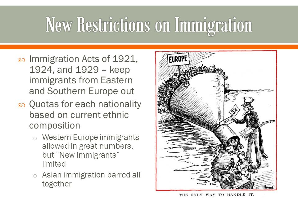  Immigration Acts of 1921, 1924, and 1929 – keep immigrants from Eastern and Southern Europe out  Quotas for each nationality based on current ethni