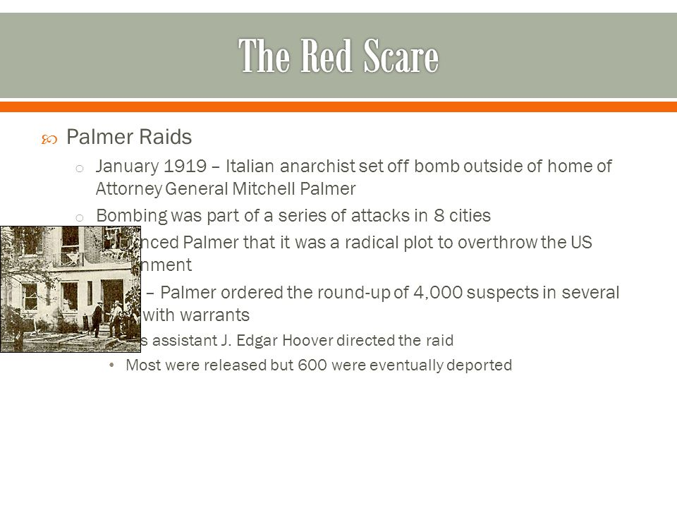  Palmer Raids o January 1919 – Italian anarchist set off bomb outside of home of Attorney General Mitchell Palmer o Bombing was part of a series of a