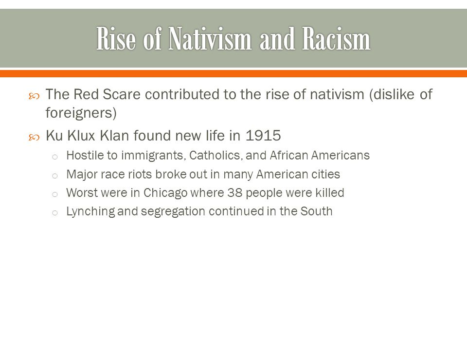 The Red Scare contributed to the rise of nativism (dislike of foreigners)  Ku Klux Klan found new life in 1915 o Hostile to immigrants, Catholics,