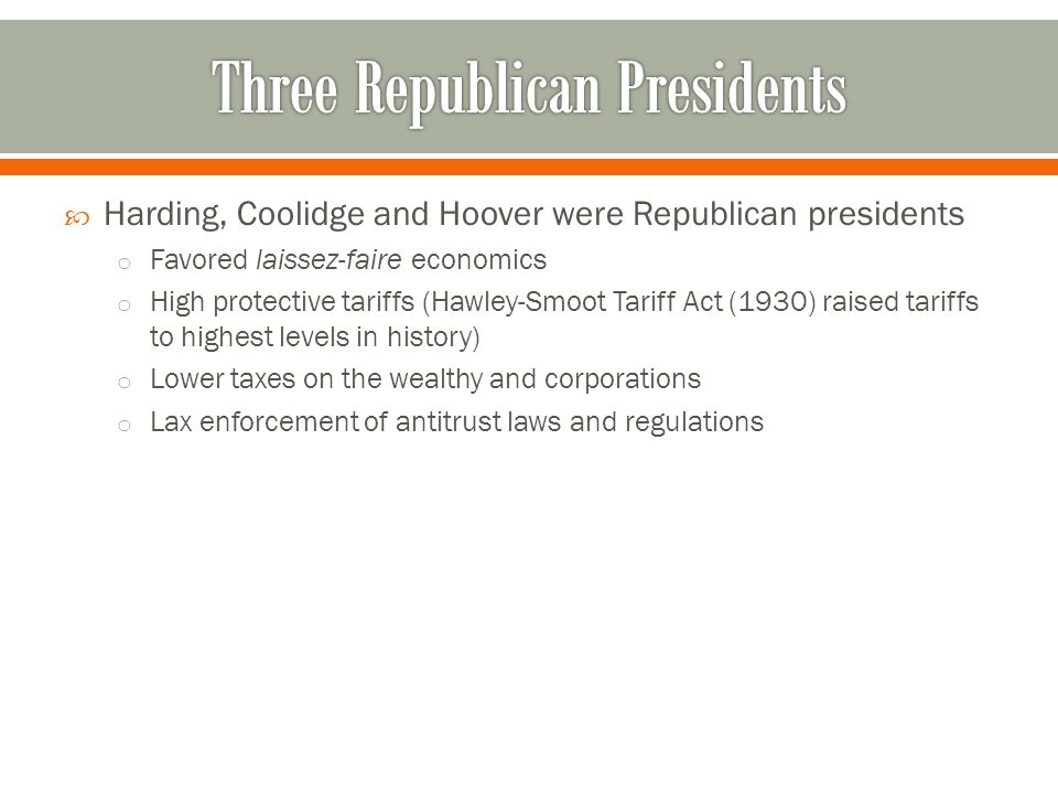  Harding, Coolidge and Hoover were Republican presidents o Favored laissez-faire economics o High protective tariffs (Hawley-Smoot Tariff Act (1930)