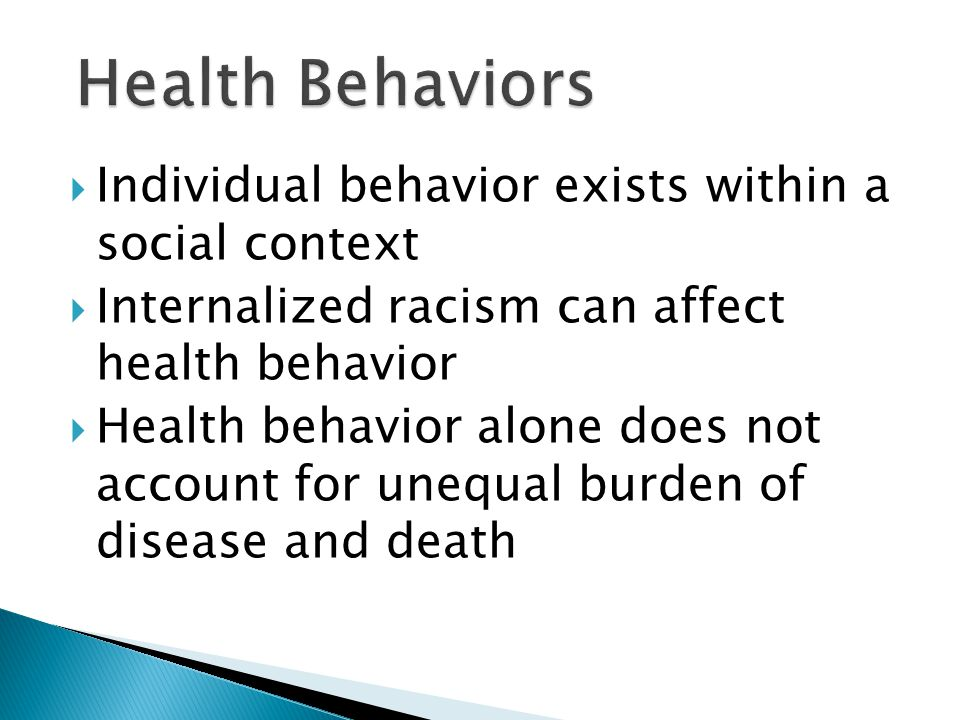  Individual behavior exists within a social context  Internalized racism can affect health behavior  Health behavior alone does not account for unequal burden of disease and death