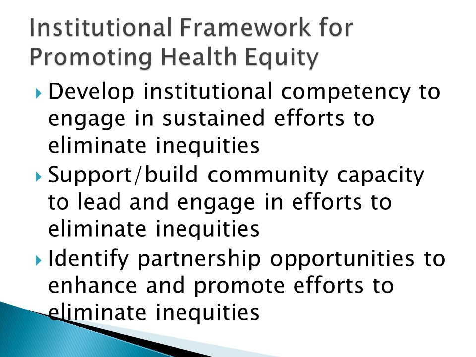  Develop institutional competency to engage in sustained efforts to eliminate inequities  Support/build community capacity to lead and engage in efforts to eliminate inequities  Identify partnership opportunities to enhance and promote efforts to eliminate inequities