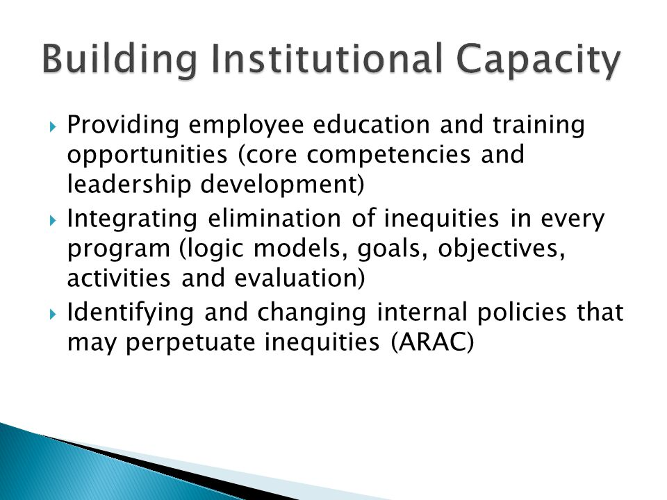  Providing employee education and training opportunities (core competencies and leadership development)  Integrating elimination of inequities in every program (logic models, goals, objectives, activities and evaluation)  Identifying and changing internal policies that may perpetuate inequities (ARAC)