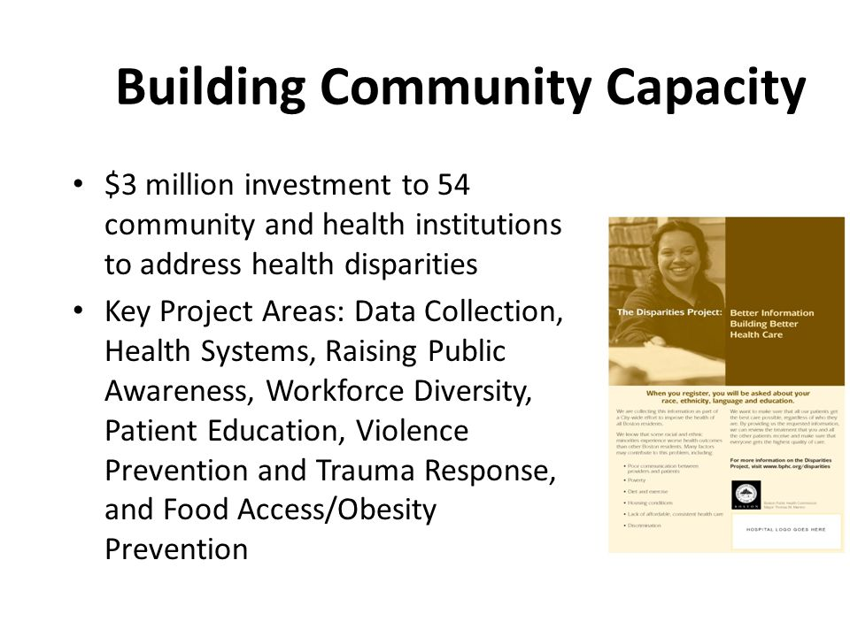 Building Community Capacity $3 million investment to 54 community and health institutions to address health disparities Key Project Areas: Data Collection, Health Systems, Raising Public Awareness, Workforce Diversity, Patient Education, Violence Prevention and Trauma Response, and Food Access/Obesity Prevention