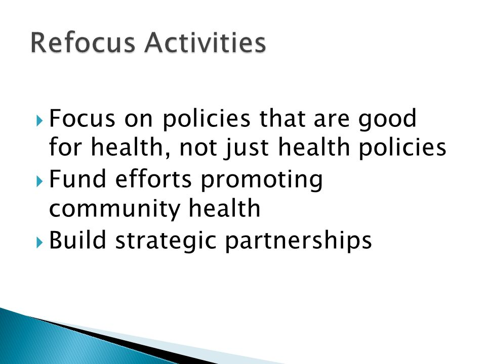  Focus on policies that are good for health, not just health policies  Fund efforts promoting community health  Build strategic partnerships