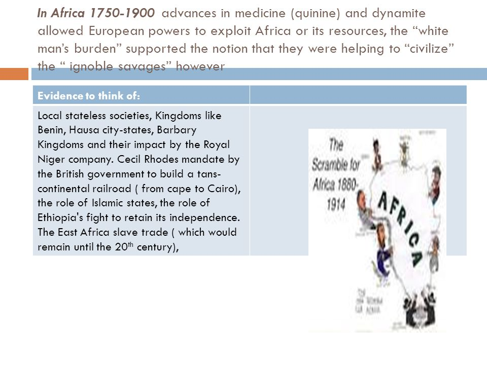 In Africa 1750-1900 advances in medicine (quinine) and dynamite allowed European powers to exploit Africa or its resources, the white man's burden supported the notion that they were helping to civilize the ignoble savages however Evidence to think of: Local stateless societies, Kingdoms like Benin, Hausa city-states, Barbary Kingdoms and their impact by the Royal Niger company.