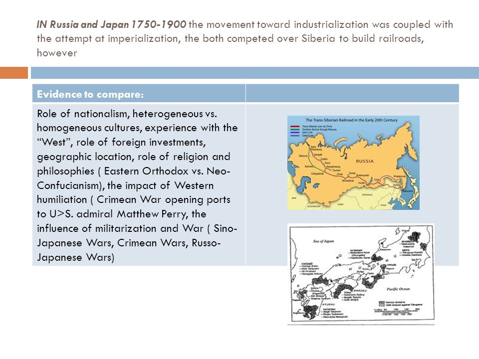 IN Russia and Japan 1750-1900 the movement toward industrialization was coupled with the attempt at imperialization, the both competed over Siberia to build railroads, however Evidence to compare: Role of nationalism, heterogeneous vs.