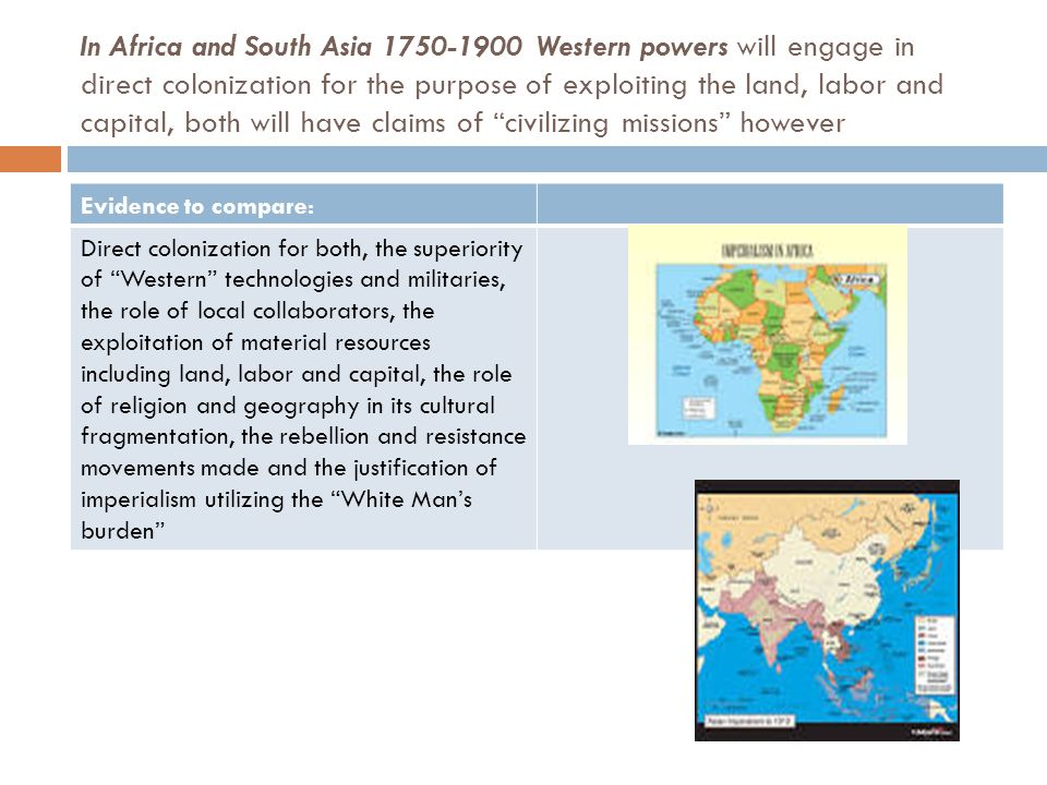 In Africa and South Asia 1750-1900 Western powers will engage in direct colonization for the purpose of exploiting the land, labor and capital, both will have claims of civilizing missions however Evidence to compare: Direct colonization for both, the superiority of Western technologies and militaries, the role of local collaborators, the exploitation of material resources including land, labor and capital, the role of religion and geography in its cultural fragmentation, the rebellion and resistance movements made and the justification of imperialism utilizing the White Man's burden
