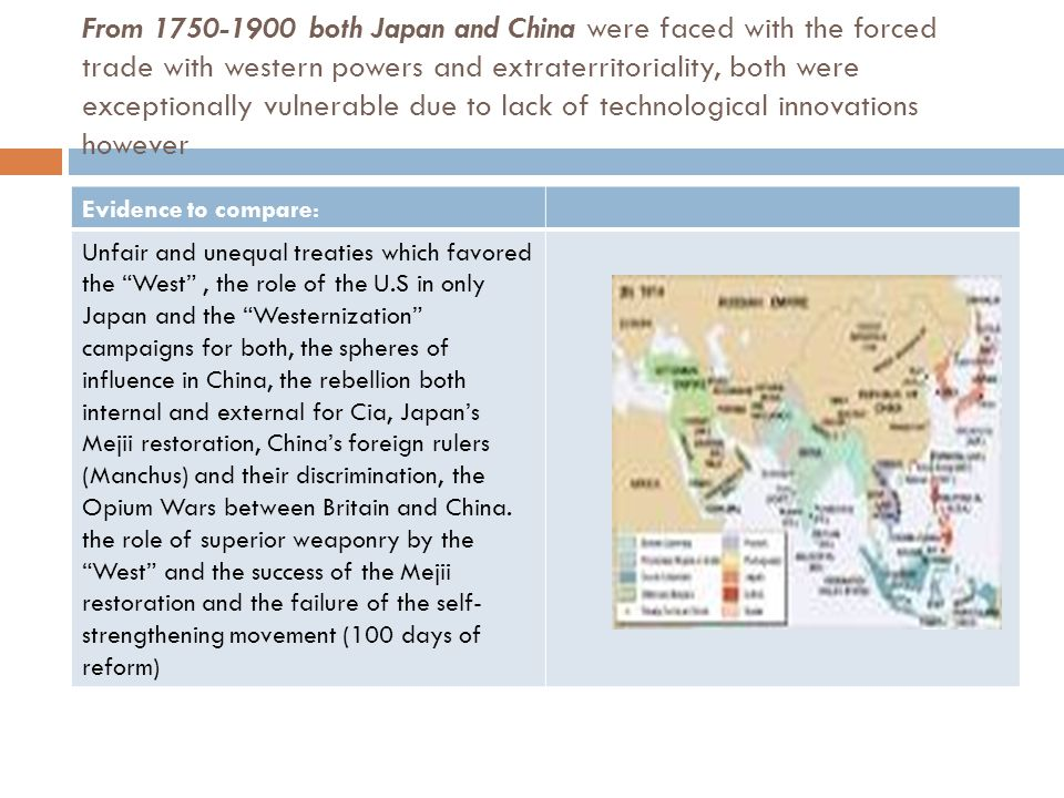 From 1750-1900 both Japan and China were faced with the forced trade with western powers and extraterritoriality, both were exceptionally vulnerable due to lack of technological innovations however Evidence to compare: Unfair and unequal treaties which favored the West , the role of the U.S in only Japan and the Westernization campaigns for both, the spheres of influence in China, the rebellion both internal and external for Cia, Japan's Mejii restoration, China's foreign rulers (Manchus) and their discrimination, the Opium Wars between Britain and China.