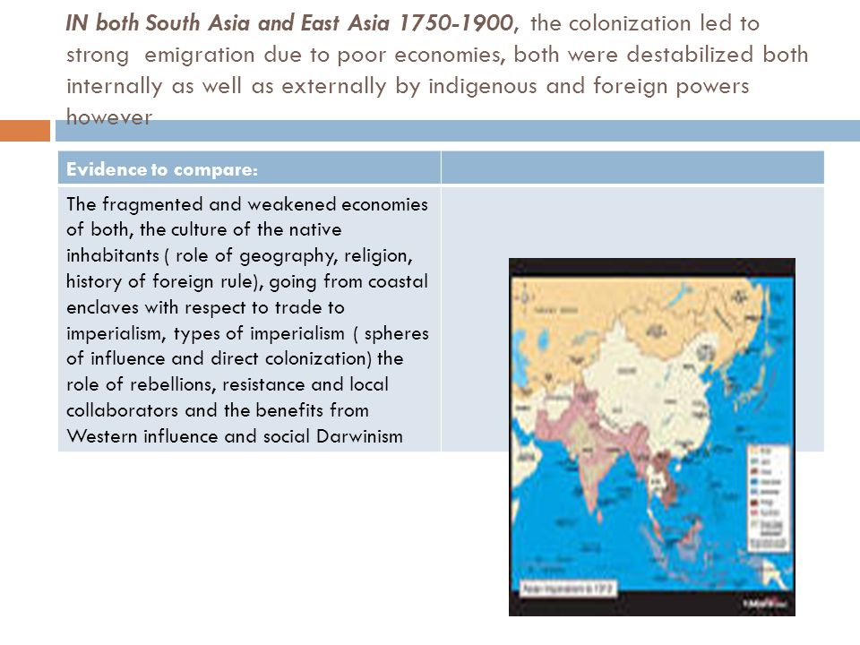 IN both South Asia and East Asia 1750-1900, the colonization led to strong emigration due to poor economies, both were destabilized both internally as well as externally by indigenous and foreign powers however Evidence to compare: The fragmented and weakened economies of both, the culture of the native inhabitants ( role of geography, religion, history of foreign rule), going from coastal enclaves with respect to trade to imperialism, types of imperialism ( spheres of influence and direct colonization) the role of rebellions, resistance and local collaborators and the benefits from Western influence and social Darwinism