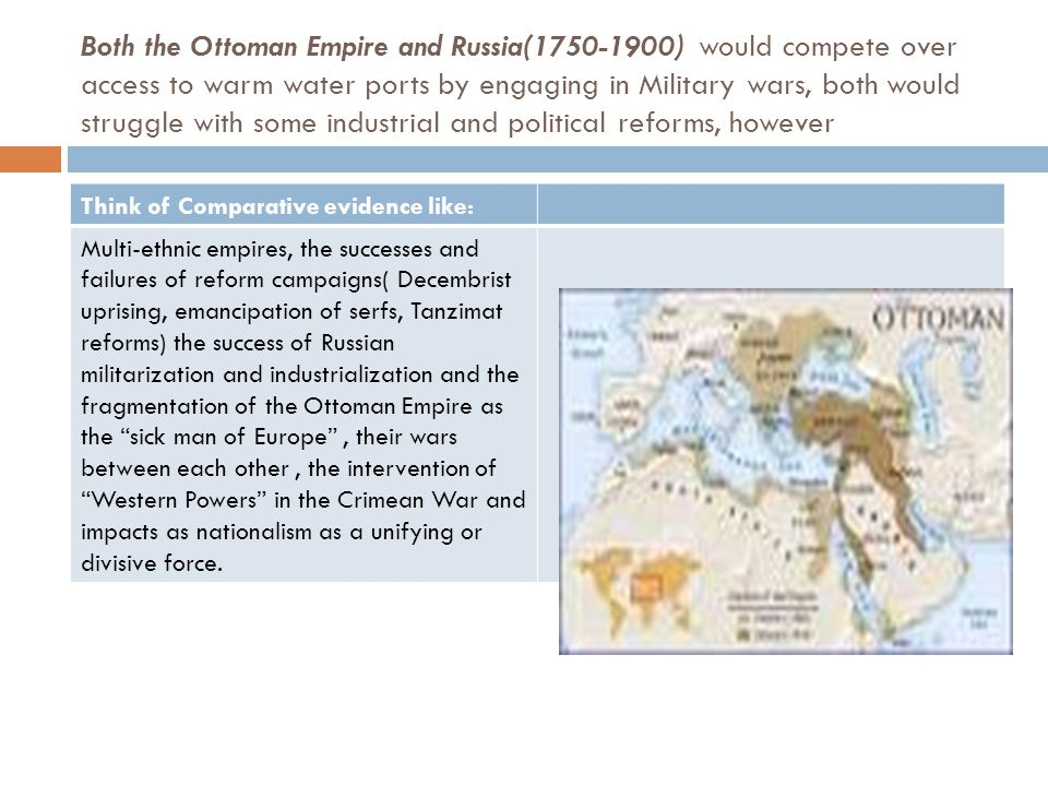 Both the Ottoman Empire and Russia(1750-1900) would compete over access to warm water ports by engaging in Military wars, both would struggle with some industrial and political reforms, however Think of Comparative evidence like: Multi-ethnic empires, the successes and failures of reform campaigns( Decembrist uprising, emancipation of serfs, Tanzimat reforms) the success of Russian militarization and industrialization and the fragmentation of the Ottoman Empire as the sick man of Europe , their wars between each other, the intervention of Western Powers in the Crimean War and impacts as nationalism as a unifying or divisive force.