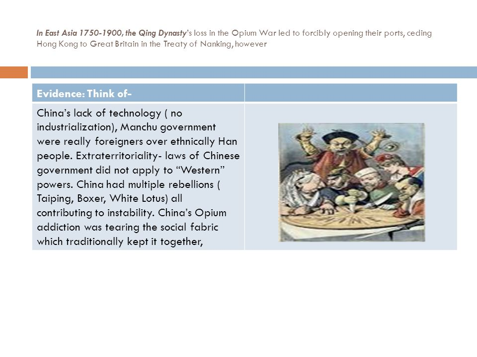 In East Asia 1750-1900, the Qing Dynasty's loss in the Opium War led to forcibly opening their ports, ceding Hong Kong to Great Britain in the Treaty of Nanking, however Evidence: Think of- China's lack of technology ( no industrialization), Manchu government were really foreigners over ethnically Han people.