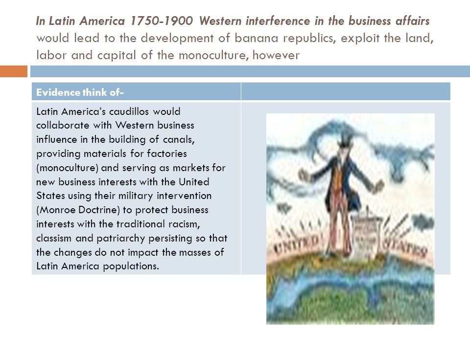 From 1750-1900 in North America, the United States expanded their territory into the Caribbean and Philippines after the Spanish- American war, expanded private business interests to gain great wealth for the robber barons, however Evidence think of- U.S business interests in Latin America was inspired by the capitalist theory that there are a finite amount of resources and must do whatever is necessary to protect to business interests which include the nationalistic support in military intervention in Latin America and the Caribbean, building a Panama canal and fighting the Spanish American war.