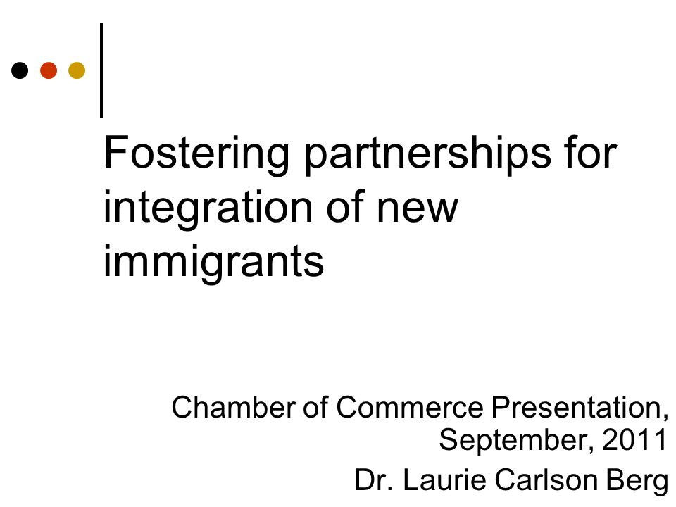 Fostering partnerships for integration of new immigrants Chamber of Commerce Presentation, September, 2011 Dr.