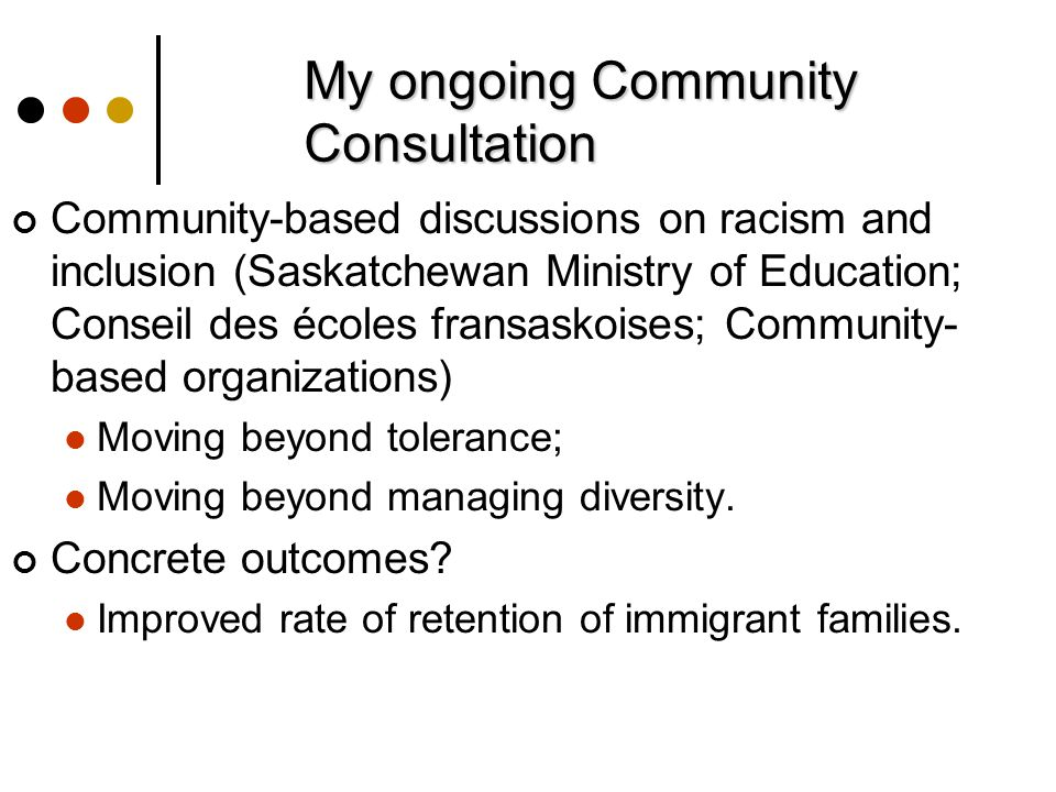 My ongoing Community Consultation Community-based discussions on racism and inclusion (Saskatchewan Ministry of Education; Conseil des écoles fransaskoises; Community- based organizations) Moving beyond tolerance; Moving beyond managing diversity.