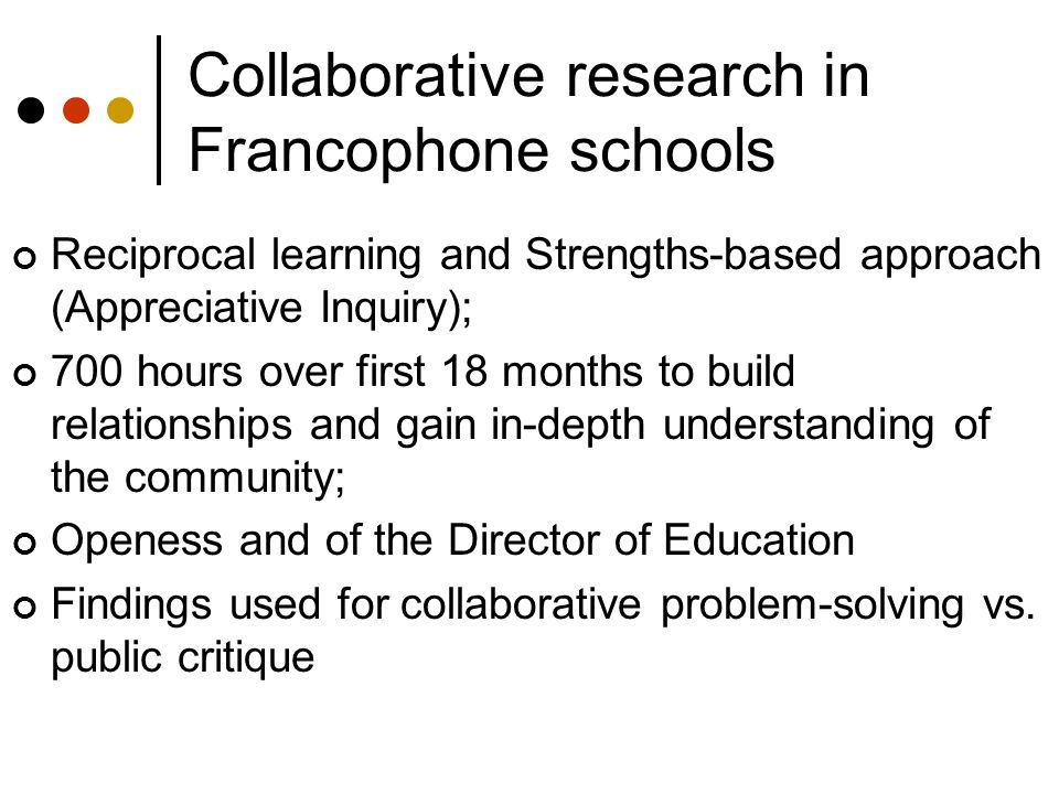 Collaborative research in Francophone schools Reciprocal learning and Strengths-based approach (Appreciative Inquiry); 700 hours over first 18 months to build relationships and gain in-depth understanding of the community; Openess and of the Director of Education Findings used for collaborative problem-solving vs.