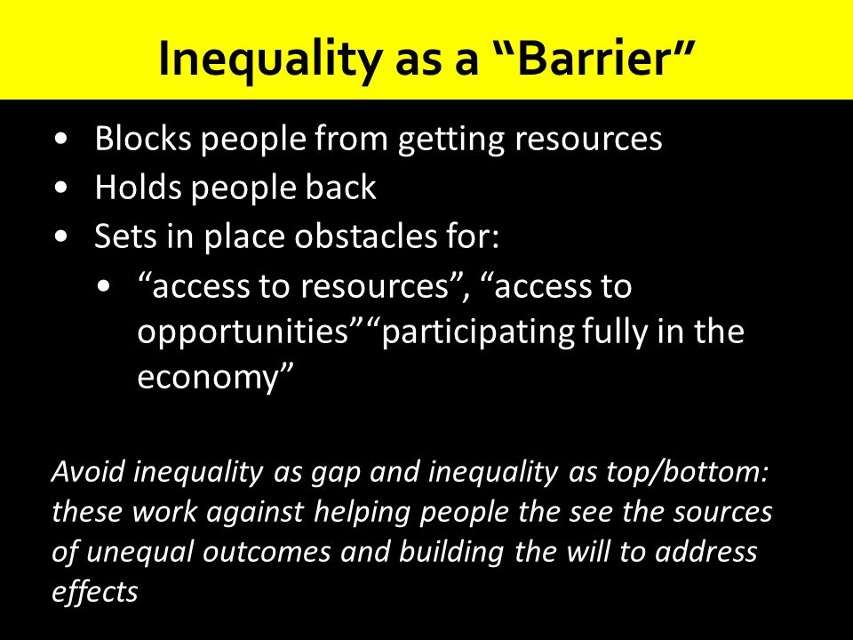 """Inequality as a """"Barrier"""" Blocks people from getting resources Holds people back Sets in place obstacles for: """"access to resources"""", """"access to opport"""