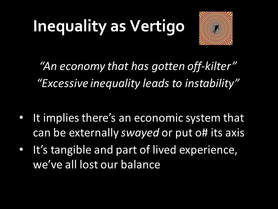 An economy that has gotten off-kilter Excessive inequality leads to instability It implies there's an economic system that can be externally swayed or put o# its axis It's tangible and part of lived experience, we've all lost our balance