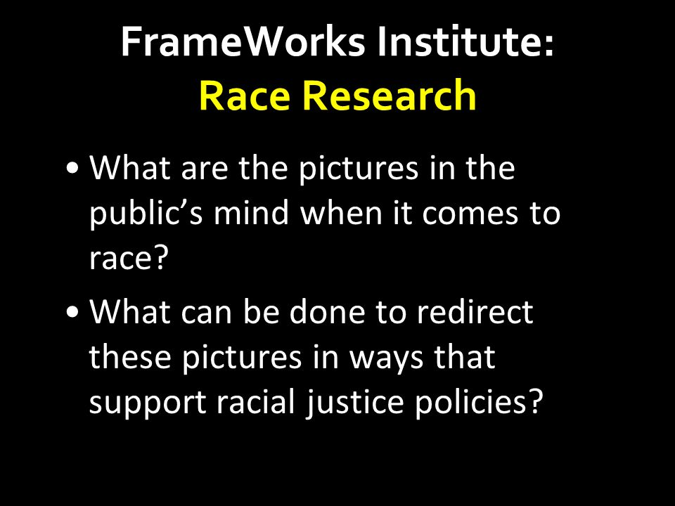FrameWorks Institute: Race Research What are the pictures in the public's mind when it comes to race? What can be done to redirect these pictures in w