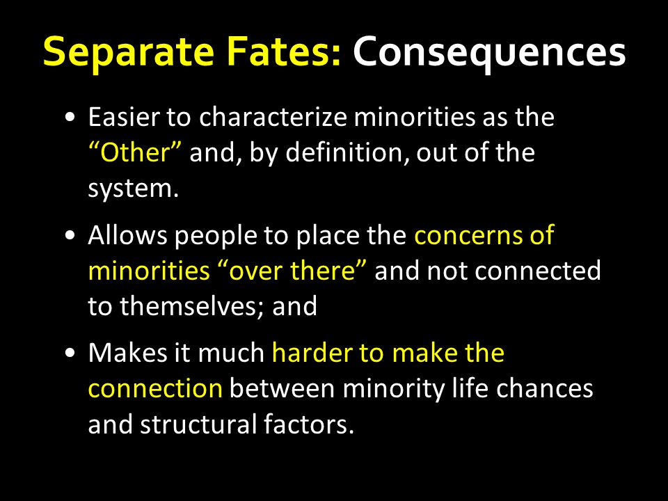 Separate Fates: Consequences Easier to characterize minorities as the Other and, by definition, out of the system.