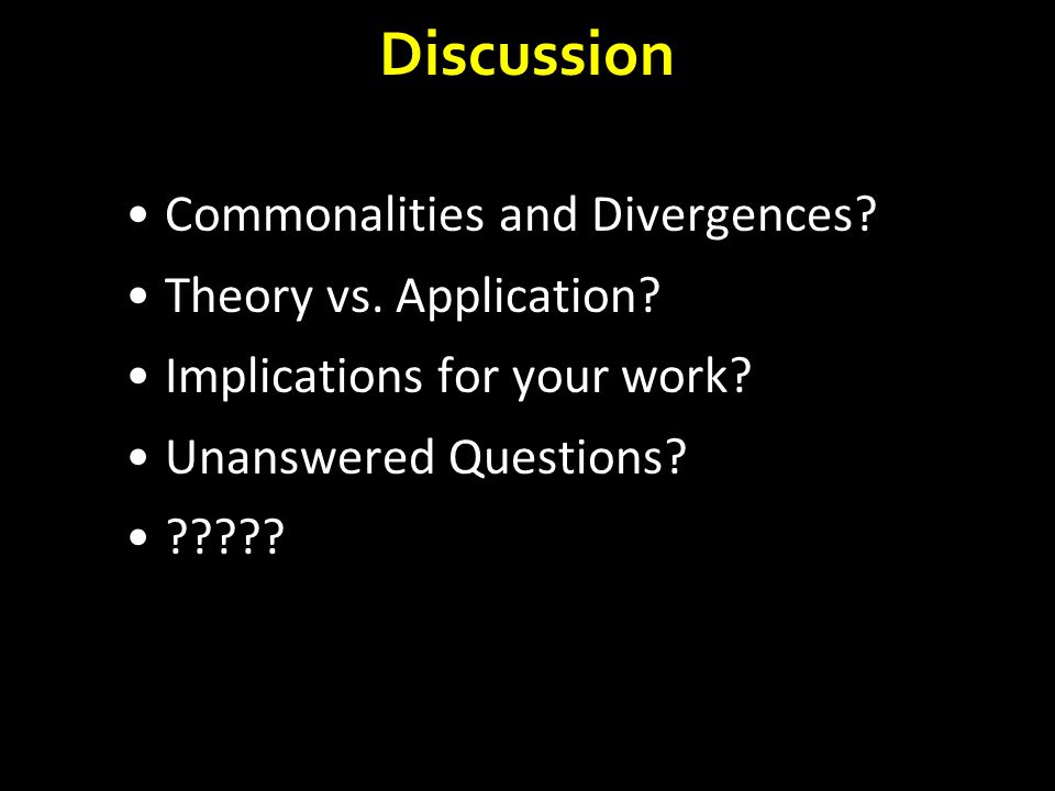 Discussion Commonalities and Divergences? Theory vs. Application? Implications for your work? Unanswered Questions? ?????