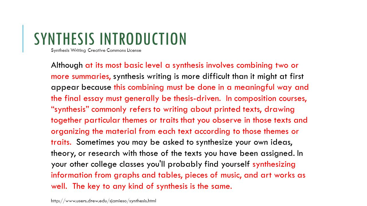 SYNTHESIS INTRODUCTION Synthesis Writing Creative Commons License Although at its most basic level a synthesis involves combining two or more summaries, synthesis writing is more difficult than it might at first appear because this combining must be done in a meaningful way and the final essay must generally be thesis-driven.