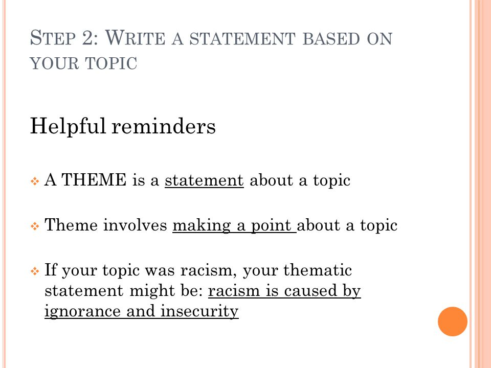 S TEP 2: W RITE A STATEMENT BASED ON YOUR TOPIC Helpful reminders  A THEME is a statement about a topic  Theme involves making a point about a topic  If your topic was racism, your thematic statement might be: racism is caused by ignorance and insecurity