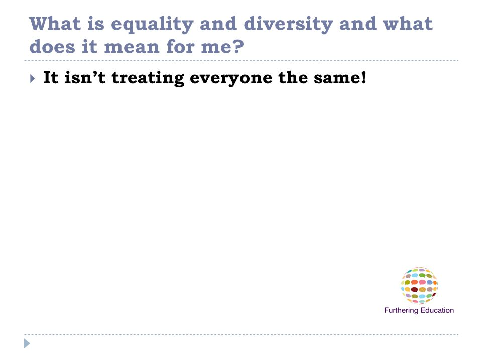 What is equality and diversity and what does it mean for me?  It isn't treating everyone the same!