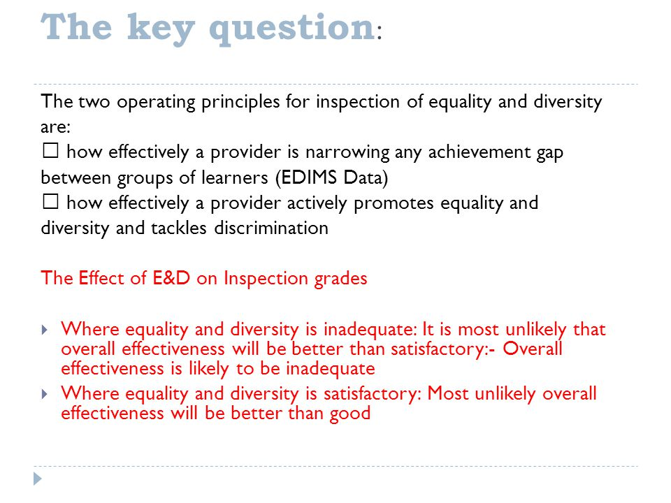 The key question : The two operating principles for inspection of equality and diversity are:  how effectively a provider is narrowing any achievement gap between groups of learners (EDIMS Data)  how effectively a provider actively promotes equality and diversity and tackles discrimination The Effect of E&D on Inspection grades  Where equality and diversity is inadequate: It is most unlikely that overall effectiveness will be better than satisfactory:- Overall effectiveness is likely to be inadequate  Where equality and diversity is satisfactory: Most unlikely overall effectiveness will be better than good
