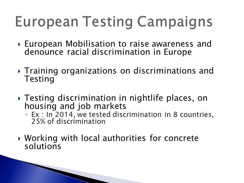  European Mobilisation to raise awareness and denounce racial discrimination in Europe  Training organizations on discriminations and Testing  Testing discrimination in nightlife places, on housing and job markets ◦ Ex : In 2014, we tested discrimination in 8 countries, 25% of discrimination  Working with local authorities for concrete solutions