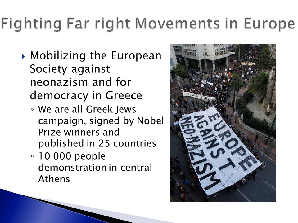  Mobilizing the European Society against neonazism and for democracy in Greece ◦ We are all Greek Jews campaign, signed by Nobel Prize winners and published in 25 countries ◦ 10 000 people demonstration in central Athens