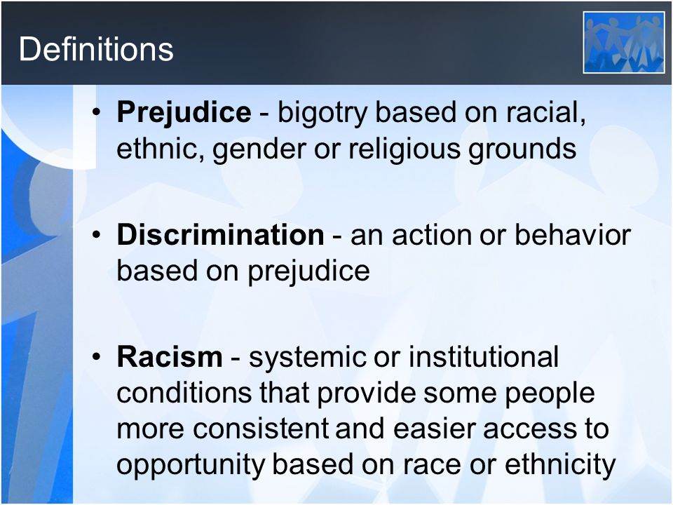 Definitions Prejudice - bigotry based on racial, ethnic, gender or religious grounds Discrimination - an action or behavior based on prejudice Racism - systemic or institutional conditions that provide some people more consistent and easier access to opportunity based on race or ethnicity