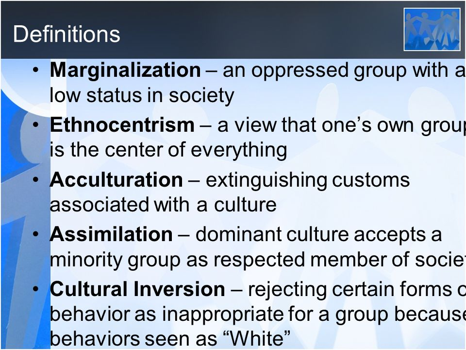 Definitions Marginalization – an oppressed group with a low status in society Ethnocentrism – a view that one's own group is the center of everything Acculturation – extinguishing customs associated with a culture Assimilation – dominant culture accepts a minority group as respected member of society Cultural Inversion – rejecting certain forms of behavior as inappropriate for a group because behaviors seen as White