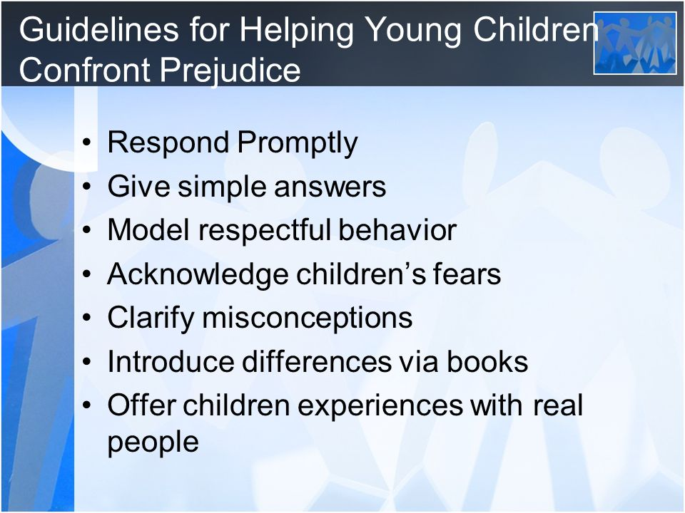 Guidelines for Helping Young Children Confront Prejudice Respond Promptly Give simple answers Model respectful behavior Acknowledge children's fears Clarify misconceptions Introduce differences via books Offer children experiences with real people