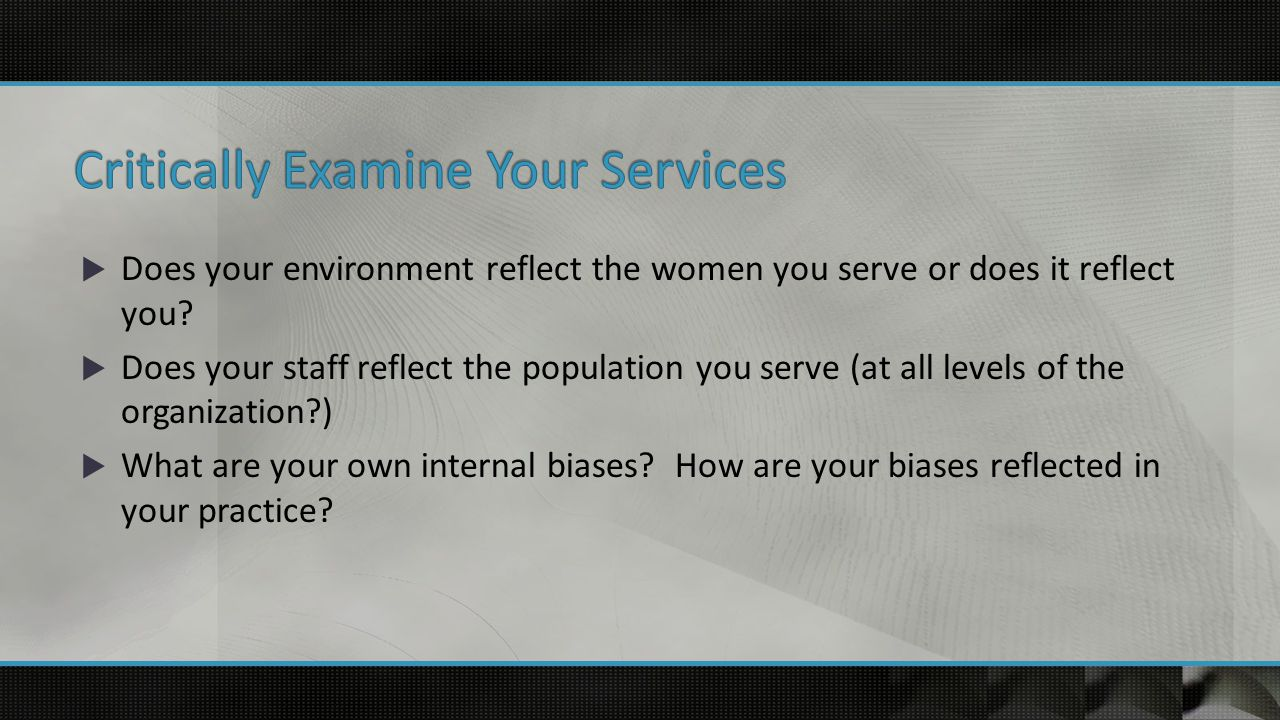  Does your environment reflect the women you serve or does it reflect you.