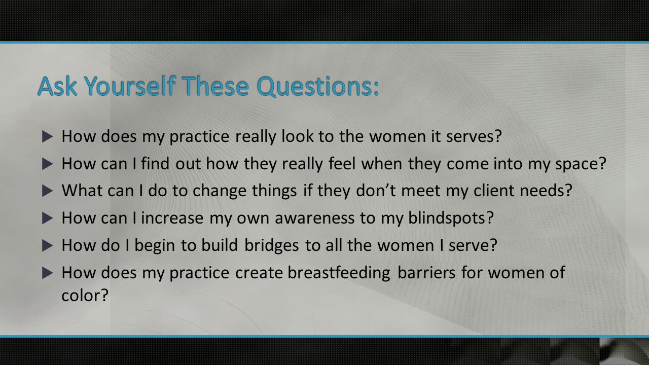  How does my practice really look to the women it serves.
