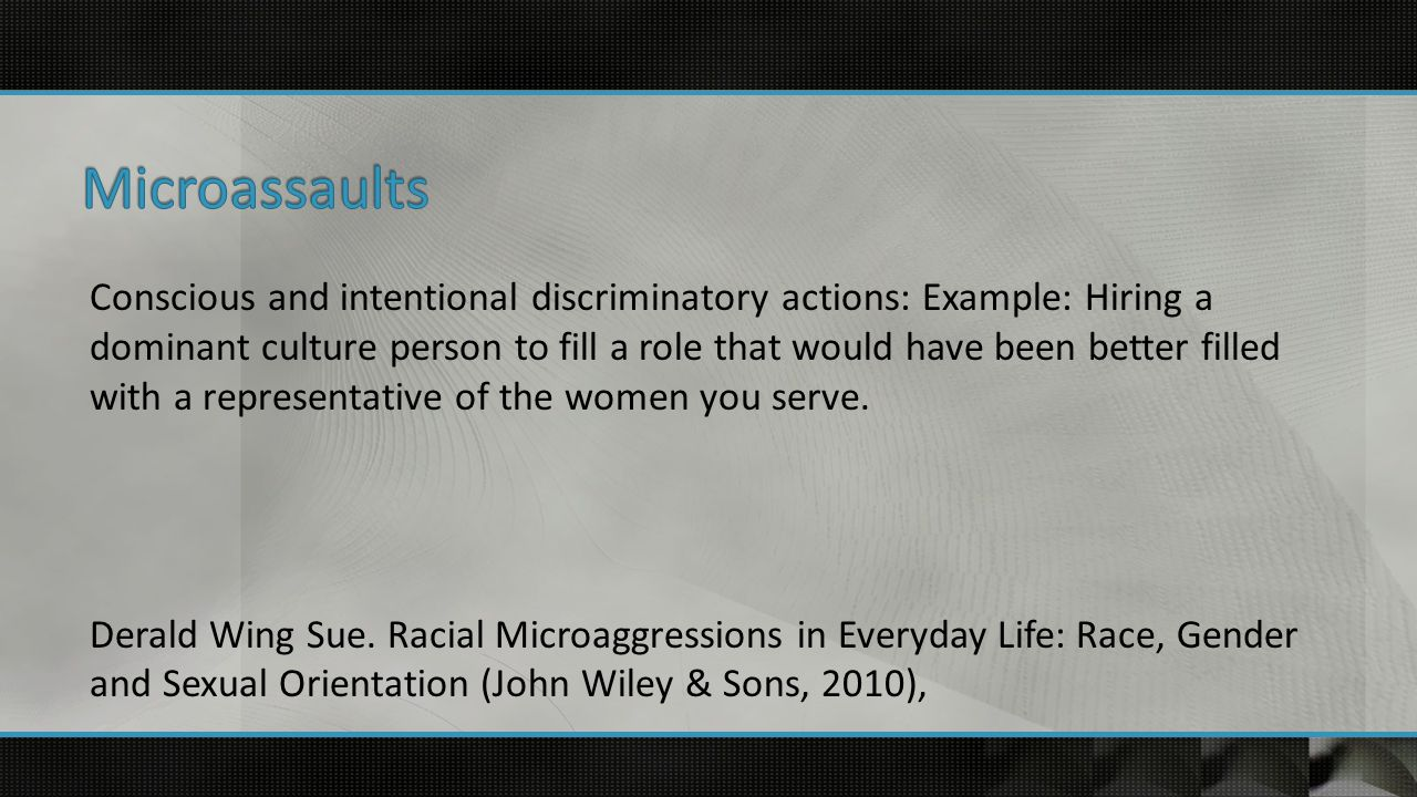 Conscious and intentional discriminatory actions: Example: Hiring a dominant culture person to fill a role that would have been better filled with a representative of the women you serve.