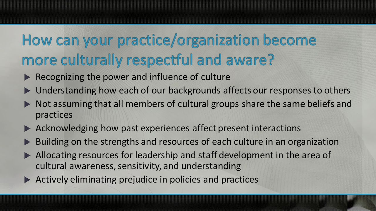  Recognizing the power and influence of culture  Understanding how each of our backgrounds affects our responses to others  Not assuming that all members of cultural groups share the same beliefs and practices  Acknowledging how past experiences affect present interactions  Building on the strengths and resources of each culture in an organization  Allocating resources for leadership and staff development in the area of cultural awareness, sensitivity, and understanding  Actively eliminating prejudice in policies and practices