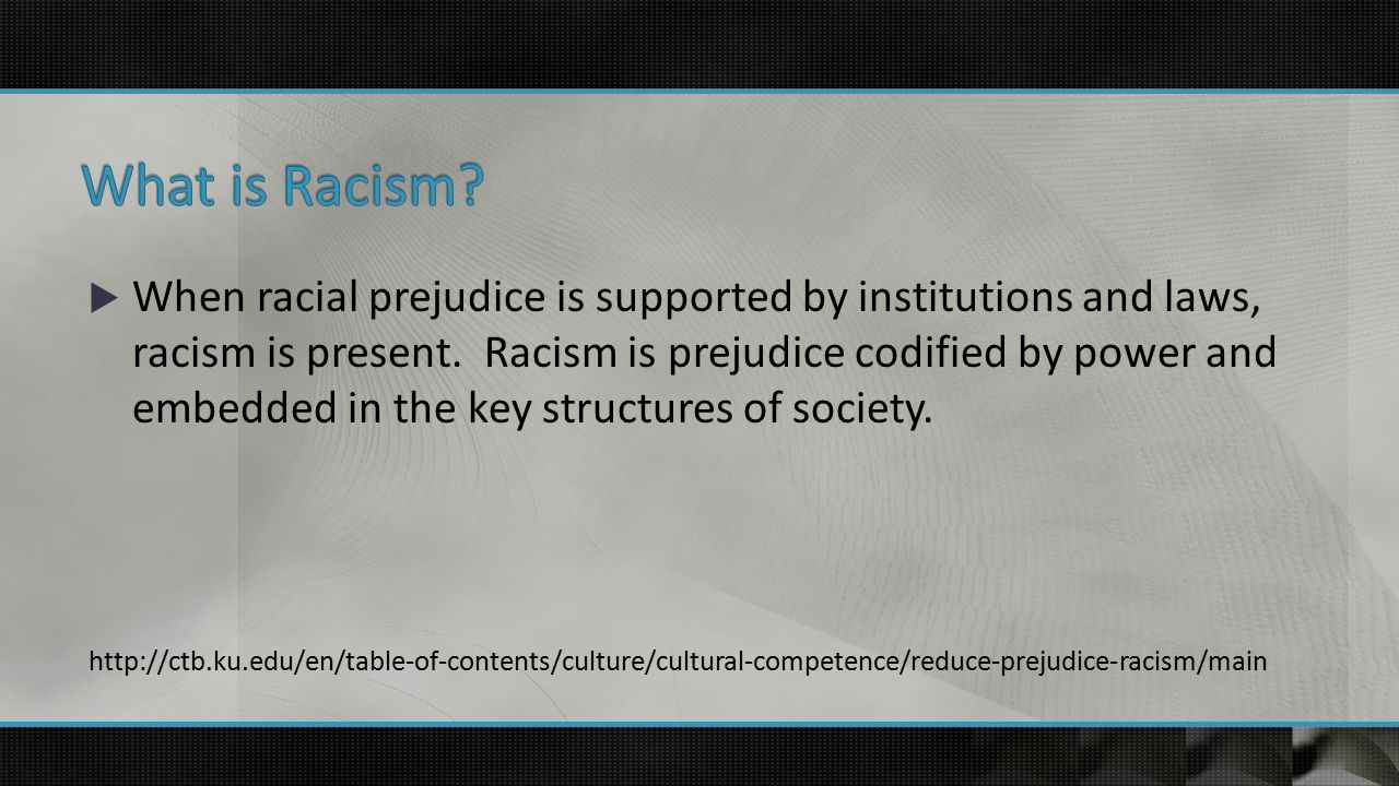  When racial prejudice is supported by institutions and laws, racism is present.