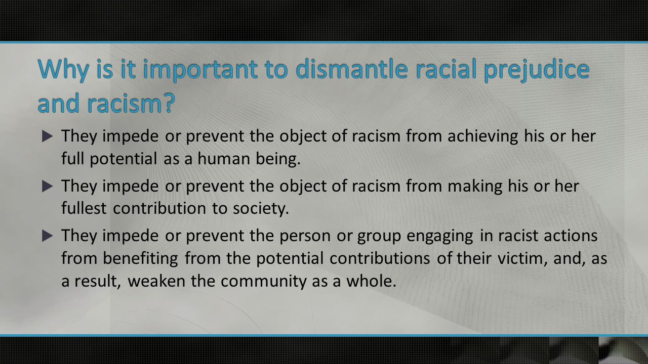  They impede or prevent the object of racism from achieving his or her full potential as a human being.